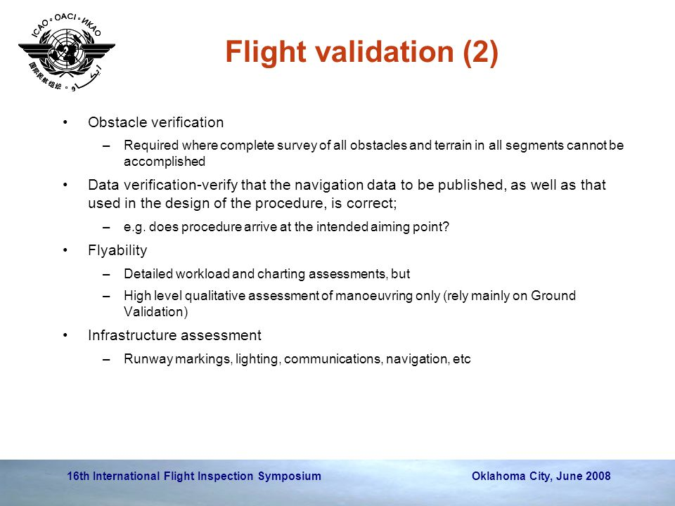 16th International Flight Inspection Symposium Oklahoma City, June 2008 Flight validation (2) Obstacle verification –Required where complete survey of