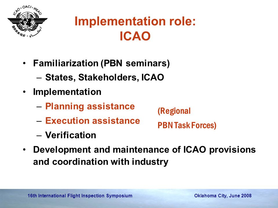 16th International Flight Inspection Symposium Oklahoma City, June 2008 Implementation role: ICAO Familiarization (PBN seminars) –States, Stakeholders, ICAO Implementation –Planning assistance –Execution assistance –Verification Development and maintenance of ICAO provisions and coordination with industry (Regional PBN Task Forces)