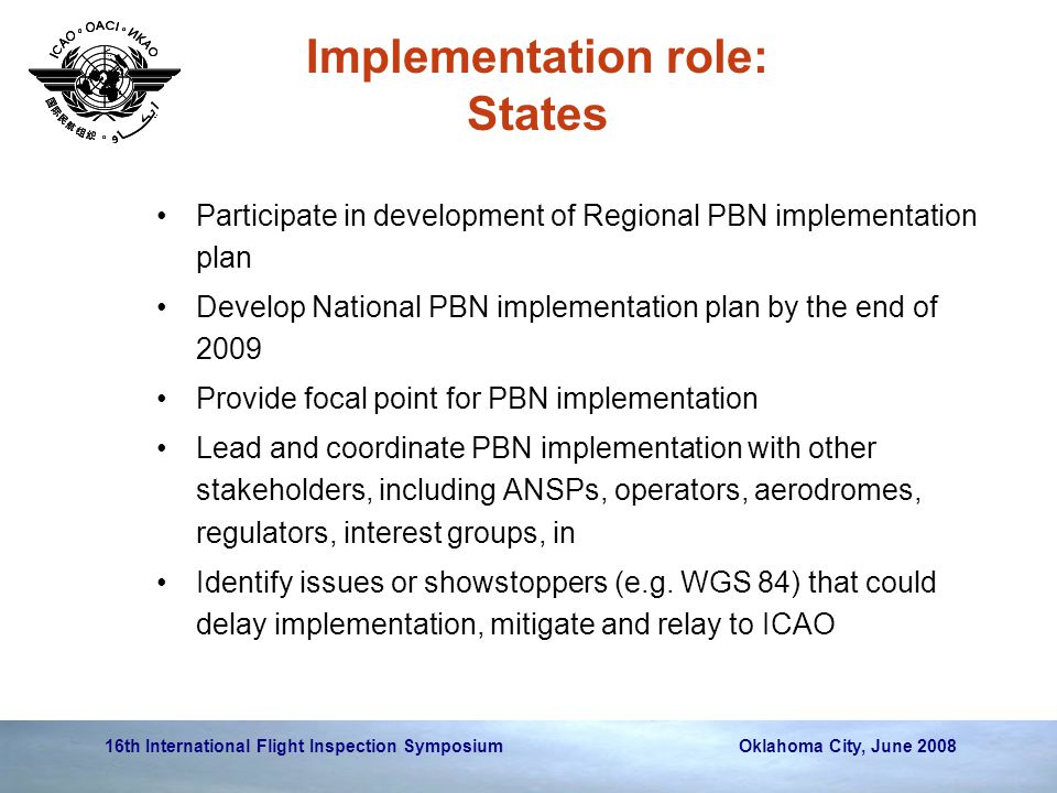 16th International Flight Inspection Symposium Oklahoma City, June 2008 Implementation role: States Participate in development of Regional PBN impleme