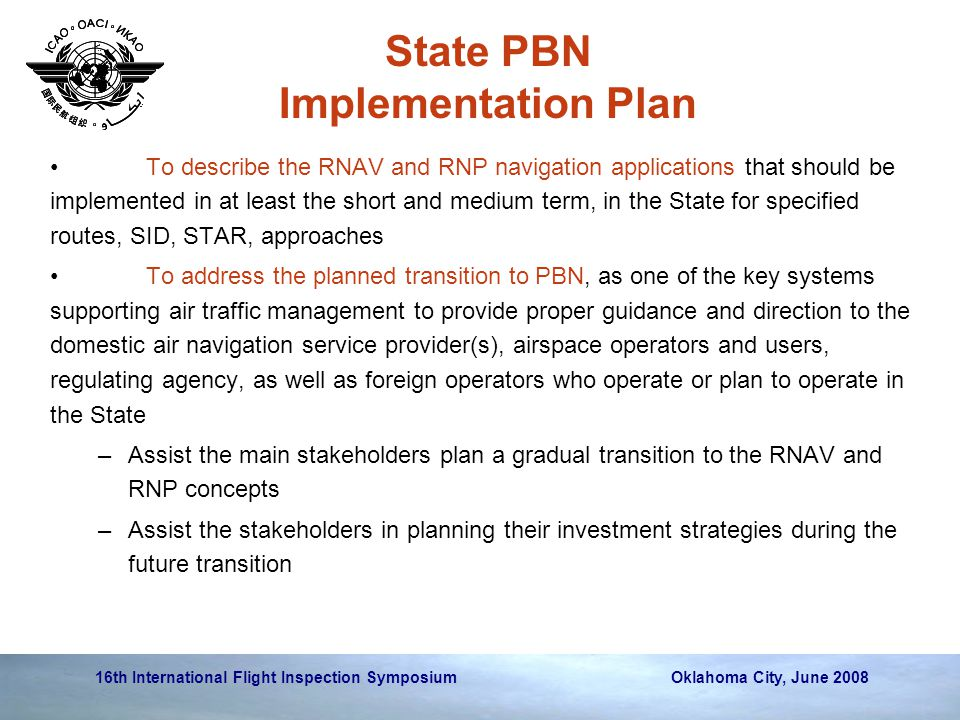 16th International Flight Inspection Symposium Oklahoma City, June 2008 State PBN Implementation Plan To describe the RNAV and RNP navigation applications that should be implemented in at least the short and medium term, in the State for specified routes, SID, STAR, approaches To address the planned transition to PBN, as one of the key systems supporting air traffic management to provide proper guidance and direction to the domestic air navigation service provider(s), airspace operators and users, regulating agency, as well as foreign operators who operate or plan to operate in the State –Assist the main stakeholders plan a gradual transition to the RNAV and RNP concepts –Assist the stakeholders in planning their investment strategies during the future transition