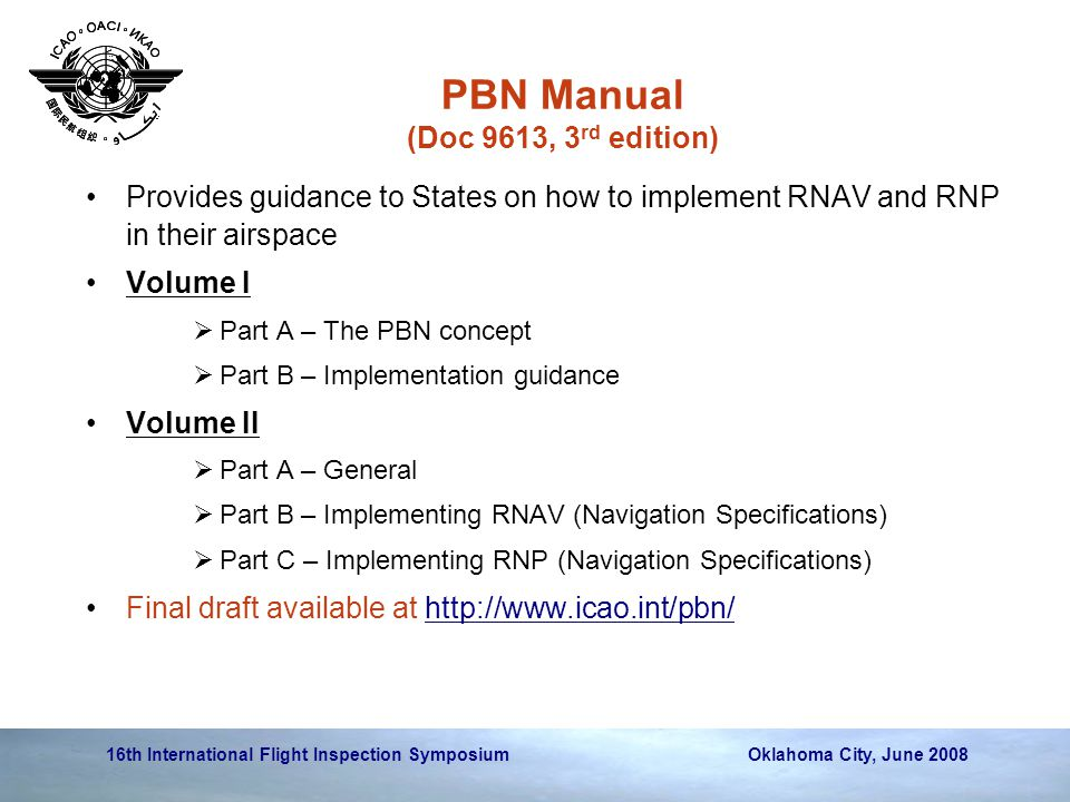 16th International Flight Inspection Symposium Oklahoma City, June 2008 PBN Manual (Doc 9613, 3 rd edition) Provides guidance to States on how to implement RNAV and RNP in their airspace Volume I  Part A – The PBN concept  Part B – Implementation guidance Volume II  Part A – General  Part B – Implementing RNAV (Navigation Specifications)  Part C – Implementing RNP (Navigation Specifications) Final draft available at http://www.icao.int/pbn/http://www.icao.int/pbn/