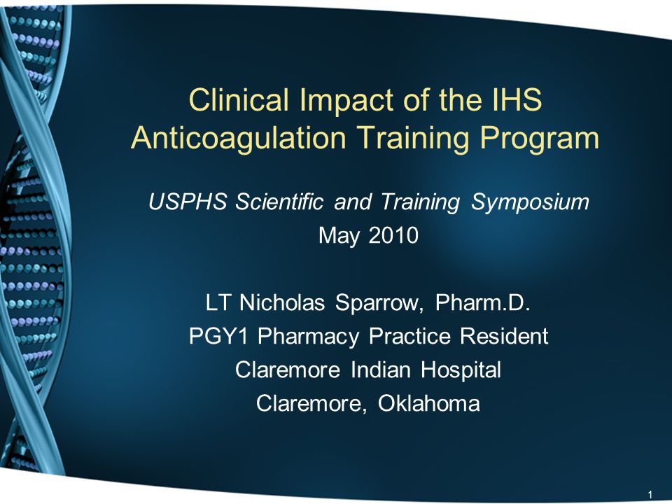 Clinical Impact of the IHS Anticoagulation Training Program USPHS Scientific and Training Symposium May 2010 LT Nicholas Sparrow, Pharm.D.