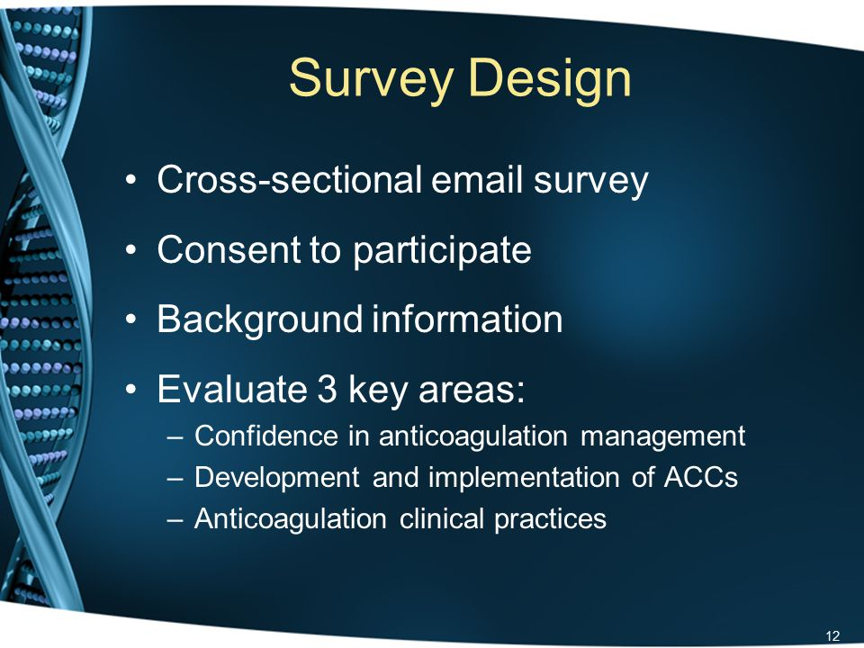 Survey Design Cross-sectional email survey Consent to participate Background information Evaluate 3 key areas: –Confidence in anticoagulation management –Development and implementation of ACCs –Anticoagulation clinical practices 12