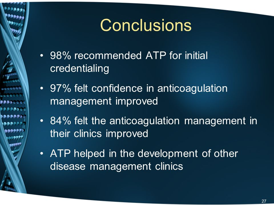Conclusions 98% recommended ATP for initial credentialing 97% felt confidence in anticoagulation management improved 84% felt the anticoagulation management in their clinics improved ATP helped in the development of other disease management clinics 27