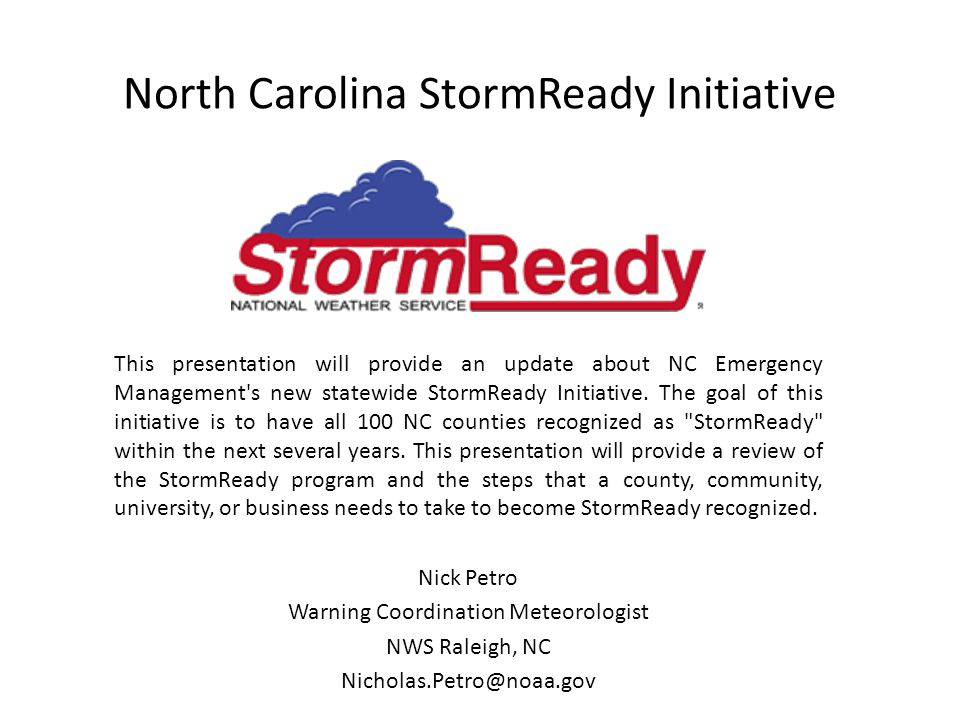 North Carolina StormReady Initiative This presentation will provide an update about NC Emergency Management s new statewide StormReady Initiative.