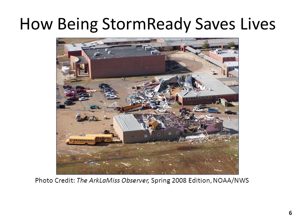 How Being StormReady Saves Lives Photo Credit: The ArkLaMiss Observer, Spring 2008 Edition, NOAA/NWS 6