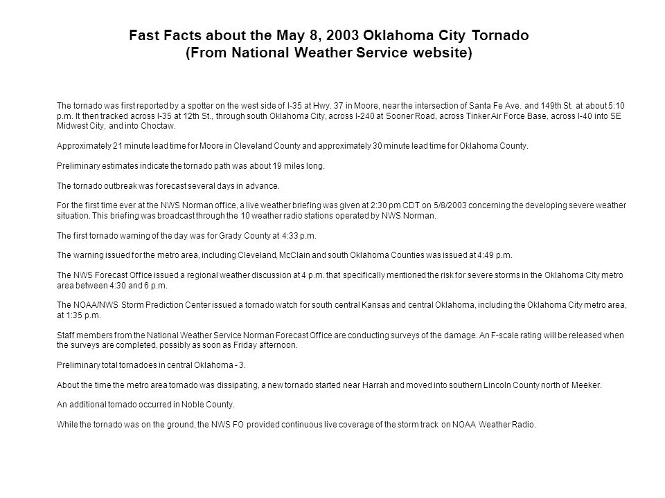 Fast Facts about the May 8, 2003 Oklahoma City Tornado (From National Weather Service website) The tornado was first reported by a spotter on the west side of I-35 at Hwy.