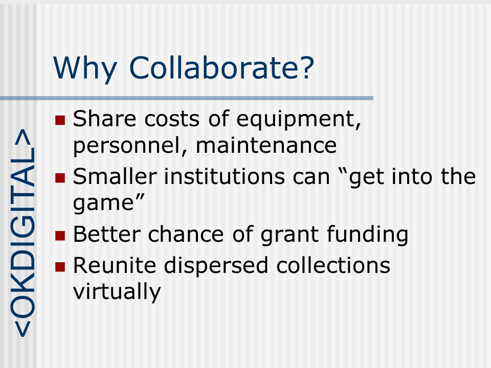 Types of Collaboration Joint Project Two institutions both contribute materials and participate in digitization process Digital Consortium Institutions of various types and sizes contribute equipment, expertise, labor, and materials according to their ability to do so