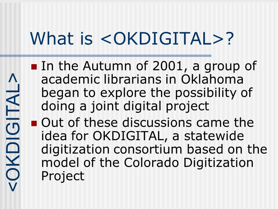 What is ? In the Autumn of 2001, a group of academic librarians in Oklahoma began to explore the possibility of doing a joint digital project Out of t