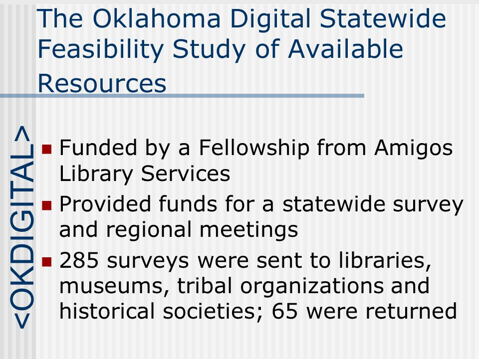 The Oklahoma Digital Statewide Feasibility Study of Available Resources Funded by a Fellowship from Amigos Library Services Provided funds for a statewide survey and regional meetings 285 surveys were sent to libraries, museums, tribal organizations and historical societies; 65 were returned