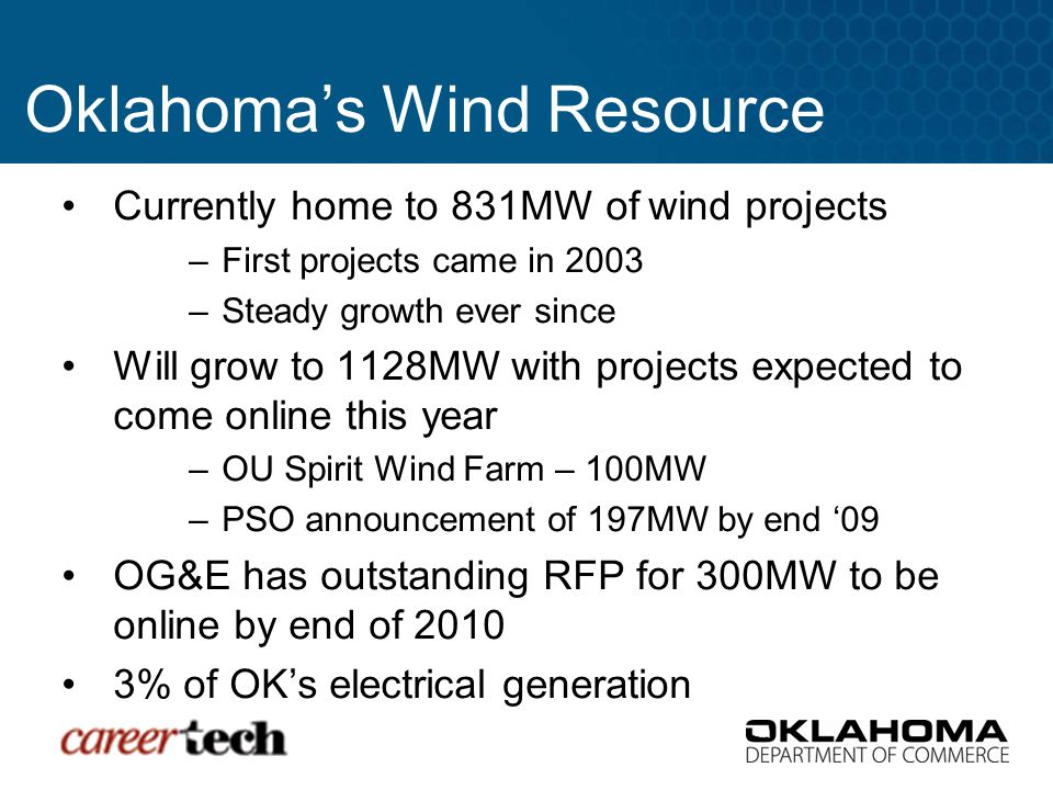 Currently home to 831MW of wind projects –First projects came in 2003 –Steady growth ever since Will grow to 1128MW with projects expected to come online this year –OU Spirit Wind Farm – 100MW –PSO announcement of 197MW by end '09 OG&E has outstanding RFP for 300MW to be online by end of 2010 3% of OK's electrical generation