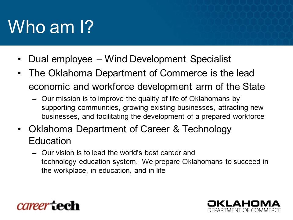 Who am I? Dual employee – Wind Development Specialist The Oklahoma Department of Commerce is the lead economic and workforce development arm of the St