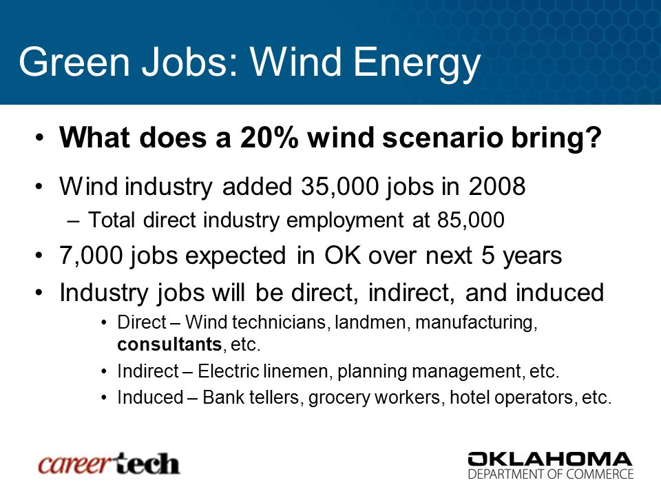 Green Jobs: Wind Energy What does a 20% wind scenario bring? Wind industry added 35,000 jobs in 2008 –Total direct industry employment at 85,000 7,000
