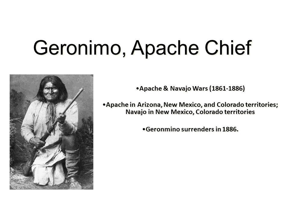 Geronimo, Apache Chief Apache & Navajo Wars (1861-1886) Apache in Arizona, New Mexico, and Colorado territories; Navajo in New Mexico, Colorado territories Geronmino surrenders in 1886.