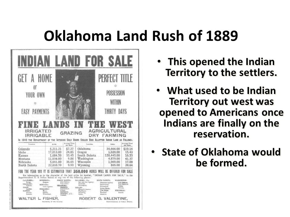 Oklahoma Land Rush of 1889 This opened the Indian Territory to the settlers. What used to be Indian Territory out west was opened to Americans once In