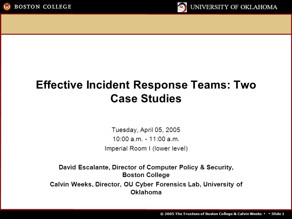 © 2005 The Trustees of Boston College & Calvin Weeks   Slide 1 UNIVERSITY OF OKLAHOMA Effective Incident Response Teams: Two Case Studies Tuesday, April 05, 2005 10:00 a.m.