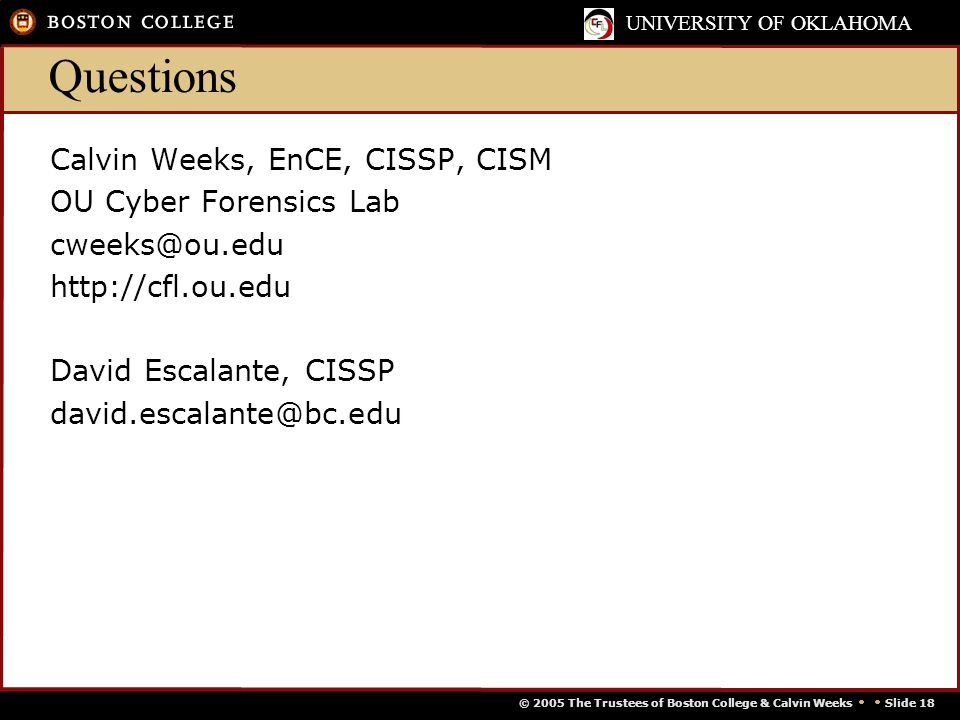 © 2005 The Trustees of Boston College & Calvin Weeks   Slide 18 UNIVERSITY OF OKLAHOMA Questions Calvin Weeks, EnCE, CISSP, CISM OU Cyber Forensics Lab cweeks@ou.edu http://cfl.ou.edu David Escalante, CISSP david.escalante@bc.edu