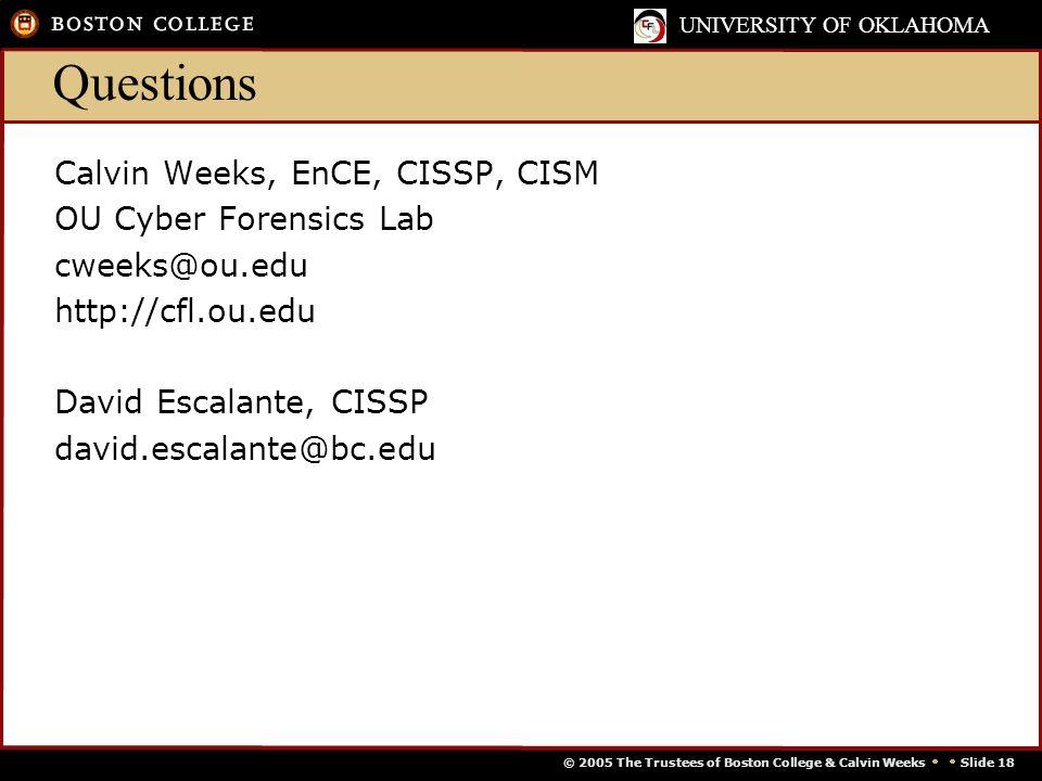© 2005 The Trustees of Boston College & Calvin Weeks   Slide 18 UNIVERSITY OF OKLAHOMA Questions Calvin Weeks, EnCE, CISSP, CISM OU Cyber Forensics Lab cweeks@ou.edu http://cfl.ou.edu David Escalante, CISSP david.escalante@bc.edu