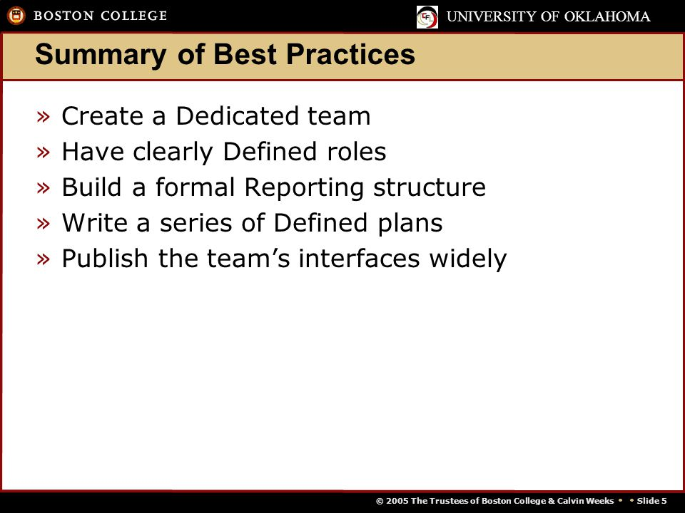 © 2005 The Trustees of Boston College & Calvin Weeks   Slide 5 UNIVERSITY OF OKLAHOMA Summary of Best Practices »Create a Dedicated team »Have clearly Defined roles »Build a formal Reporting structure »Write a series of Defined plans »Publish the team's interfaces widely