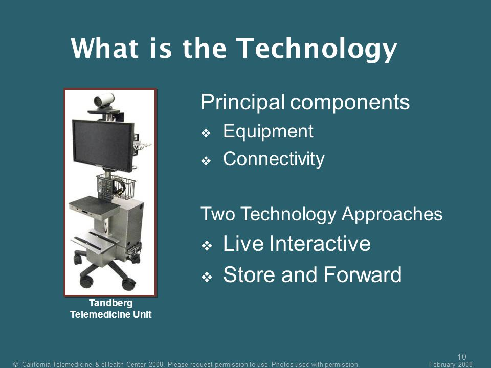 10 Principal components  Equipment  Connectivity Two Technology Approaches  Live Interactive  Store and Forward Tandberg Telemedicine Unit © California Telemedicine & eHealth Center 2008.