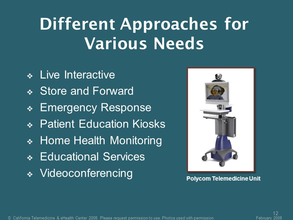 12  Live Interactive  Store and Forward  Emergency Response  Patient Education Kiosks  Home Health Monitoring  Educational Services  Videoconferencing Polycom Telemedicine Unit © California Telemedicine & eHealth Center 2008.