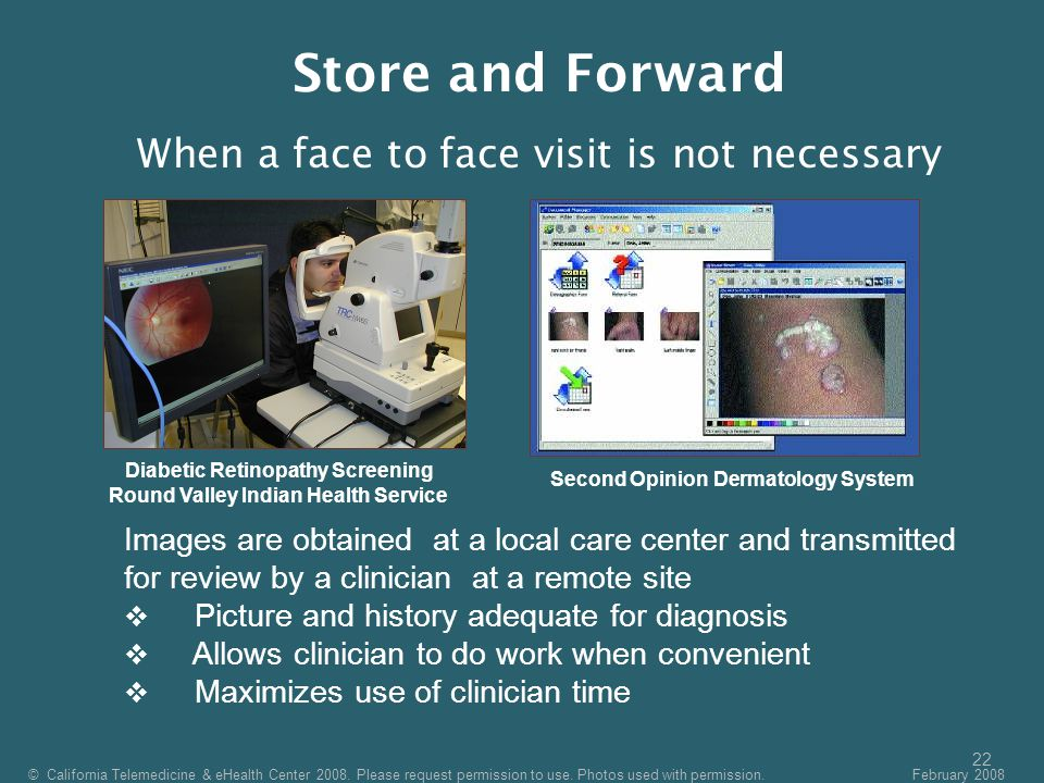 22 Diabetic Retinopathy Screening Round Valley Indian Health Service Second Opinion Dermatology System Images are obtained at a local care center and transmitted for review by a clinician at a remote site  Picture and history adequate for diagnosis  Allows clinician to do work when convenient  Maximizes use of clinician time © California Telemedicine & eHealth Center 2008.