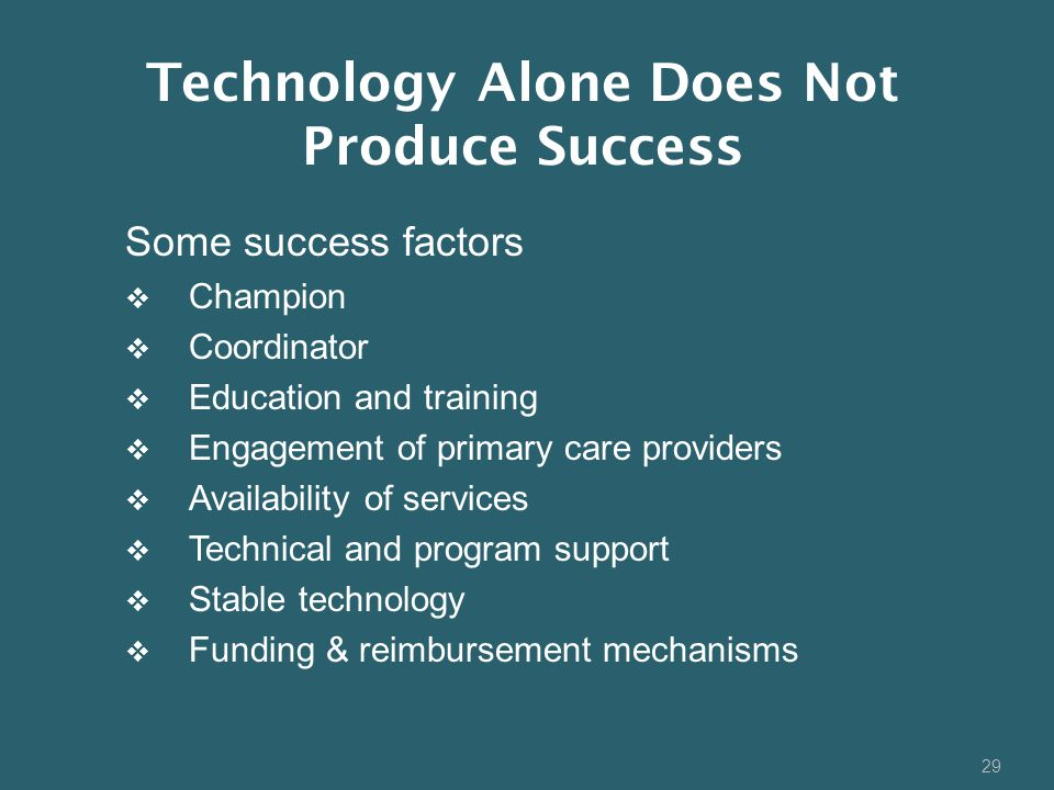 29 Some success factors  Champion  Coordinator  Education and training  Engagement of primary care providers  Availability of services  Technical and program support  Stable technology  Funding & reimbursement mechanisms Technology Alone Does Not Produce Success