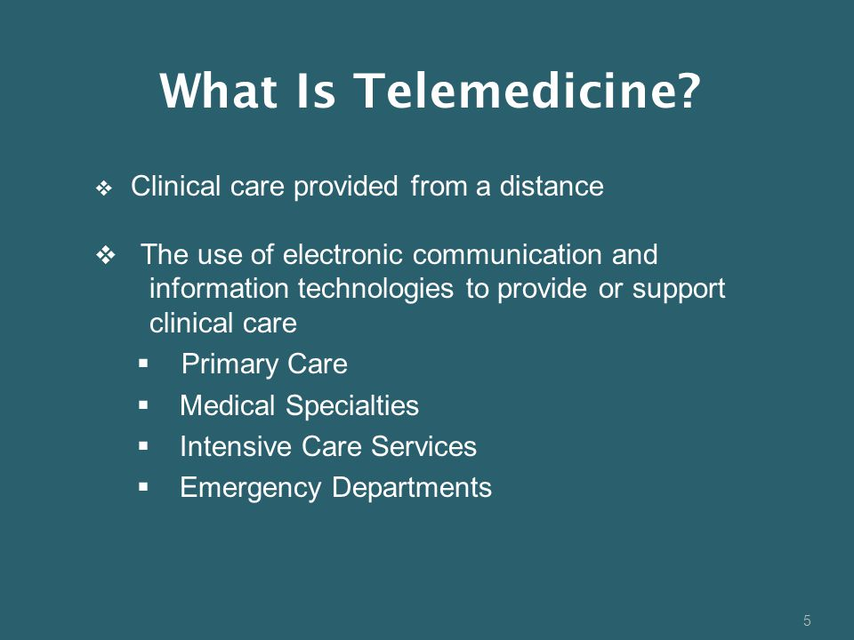 5  Clinical care provided from a distance  The use of electronic communication and information technologies to provide or support clinical care  Primary Care  Medical Specialties  Intensive Care Services  Emergency Departments What Is Telemedicine?