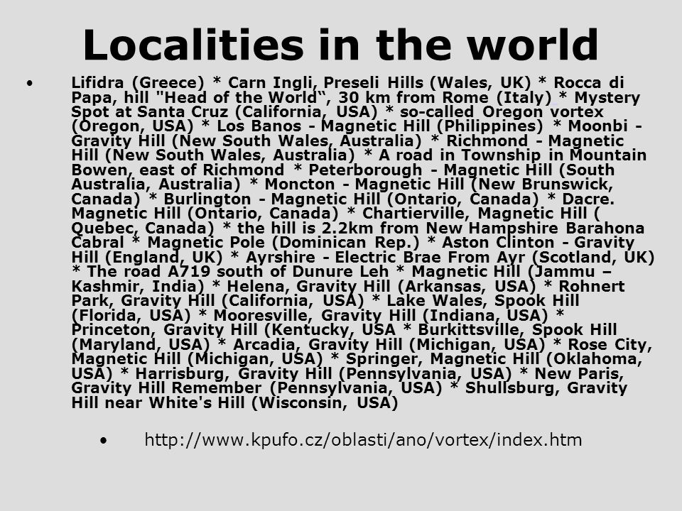 Localities in the world Lifidra (Greece) * Carn Ingli, Preseli Hills (Wales, UK) * Rocca di Papa, hill Head of the World , 30 km from Rome (Italy) * Mystery Spot at Santa Cruz (California, USA) * so-called Oregon vortex (Oregon, USA) * Los Banos - Magnetic Hill (Philippines) * Moonbi - Gravity Hill (New South Wales, Australia) * Richmond - Magnetic Hill (New South Wales, Australia) * A road in Township in Mountain Bowen, east of Richmond * Peterborough - Magnetic Hill (South Australia, Australia) * Moncton - Magnetic Hill (New Brunswick, Canada) * Burlington - Magnetic Hill (Ontario, Canada) * Dacre.