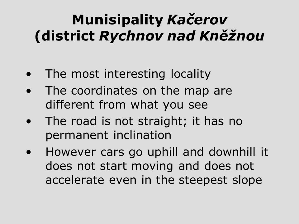 Munisipality Kačerov (district Rychnov nad Kněžnou The most interesting locality The coordinates on the map are different from what you see The road is not straight; it has no permanent inclination However cars go uphill and downhill it does not start moving and does not accelerate even in the steepest slope