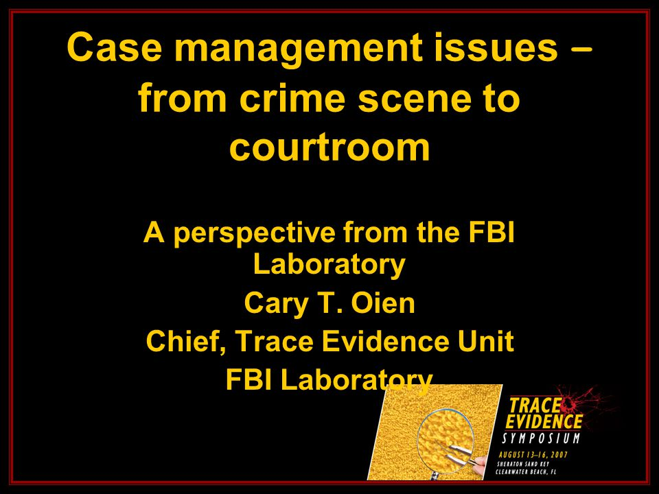 Case management issues – from crime scene to courtroom A perspective from the FBI Laboratory Cary T.