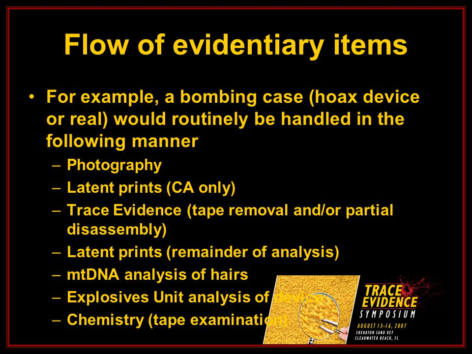 For example, a bombing case (hoax device or real) would routinely be handled in the following manner –Photography –Latent prints (CA only) –Trace Evidence (tape removal and/or partial disassembly) –Latent prints (remainder of analysis) –mtDNA analysis of hairs –Explosives Unit analysis of device –Chemistry (tape examination) Flow of evidentiary items
