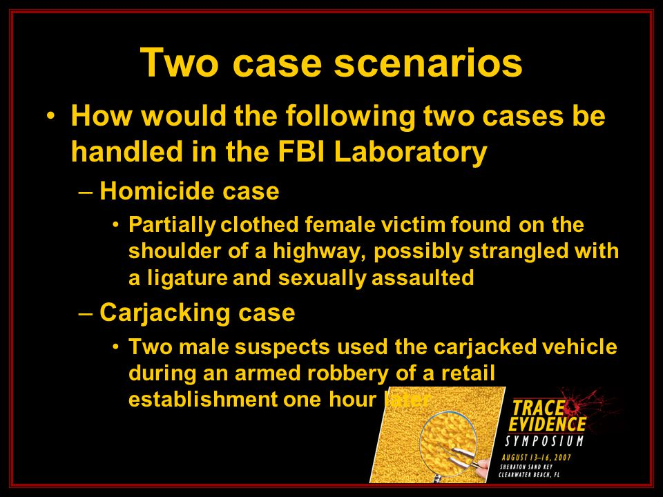 Two case scenarios How would the following two cases be handled in the FBI Laboratory –Homicide case Partially clothed female victim found on the shoulder of a highway, possibly strangled with a ligature and sexually assaulted –Carjacking case Two male suspects used the carjacked vehicle during an armed robbery of a retail establishment one hour later