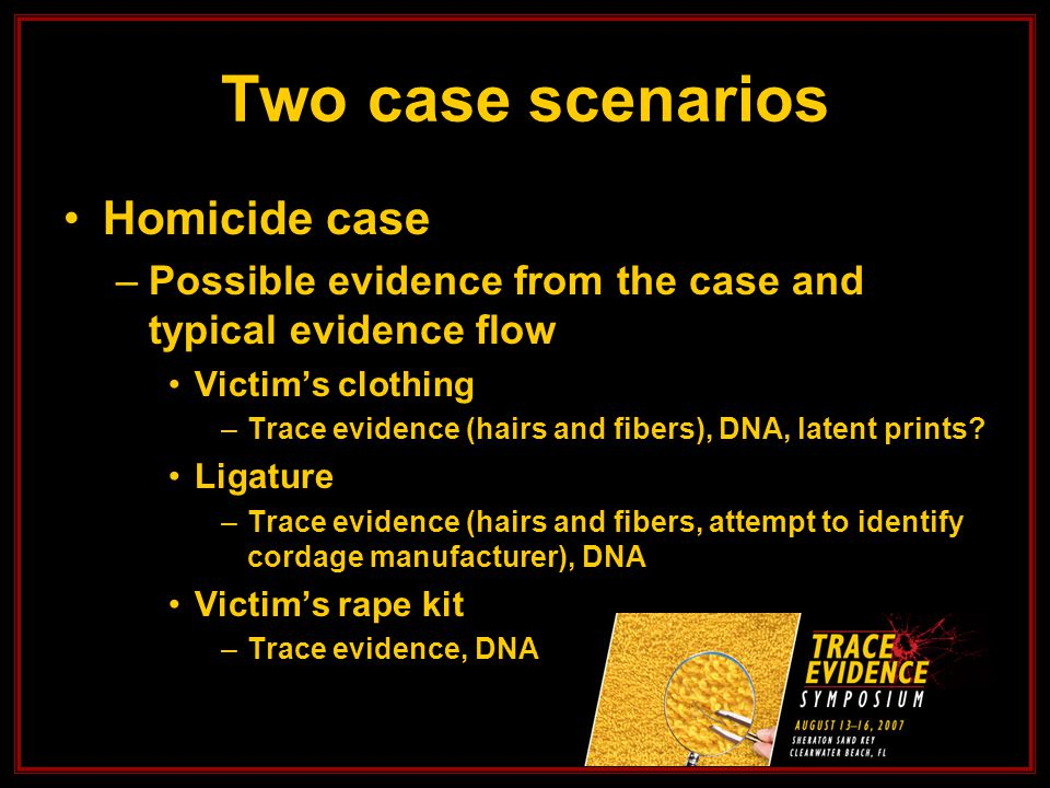 Two case scenarios Homicide case –Possible evidence from the case and typical evidence flow Victim's clothing –Trace evidence (hairs and fibers), DNA, latent prints.