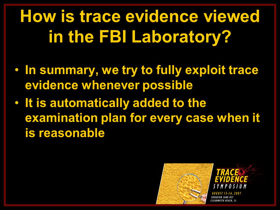 In summary, we try to fully exploit trace evidence whenever possible It is automatically added to the examination plan for every case when it is reasonable How is trace evidence viewed in the FBI Laboratory?