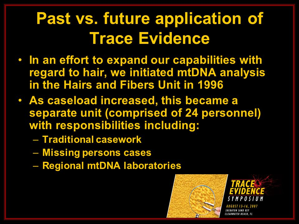 In an effort to expand our capabilities with regard to hair, we initiated mtDNA analysis in the Hairs and Fibers Unit in 1996 As caseload increased, this became a separate unit (comprised of 24 personnel) with responsibilities including: –Traditional casework –Missing persons cases –Regional mtDNA laboratories Past vs.