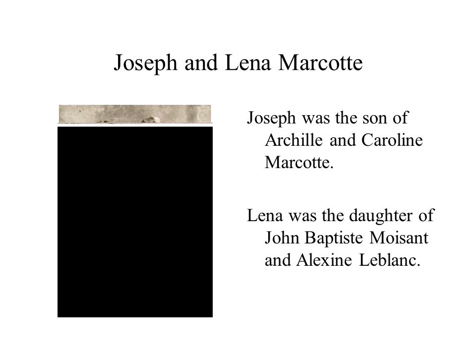 Joseph and Lena Marcotte Joseph was the son of Archille and Caroline Marcotte.
