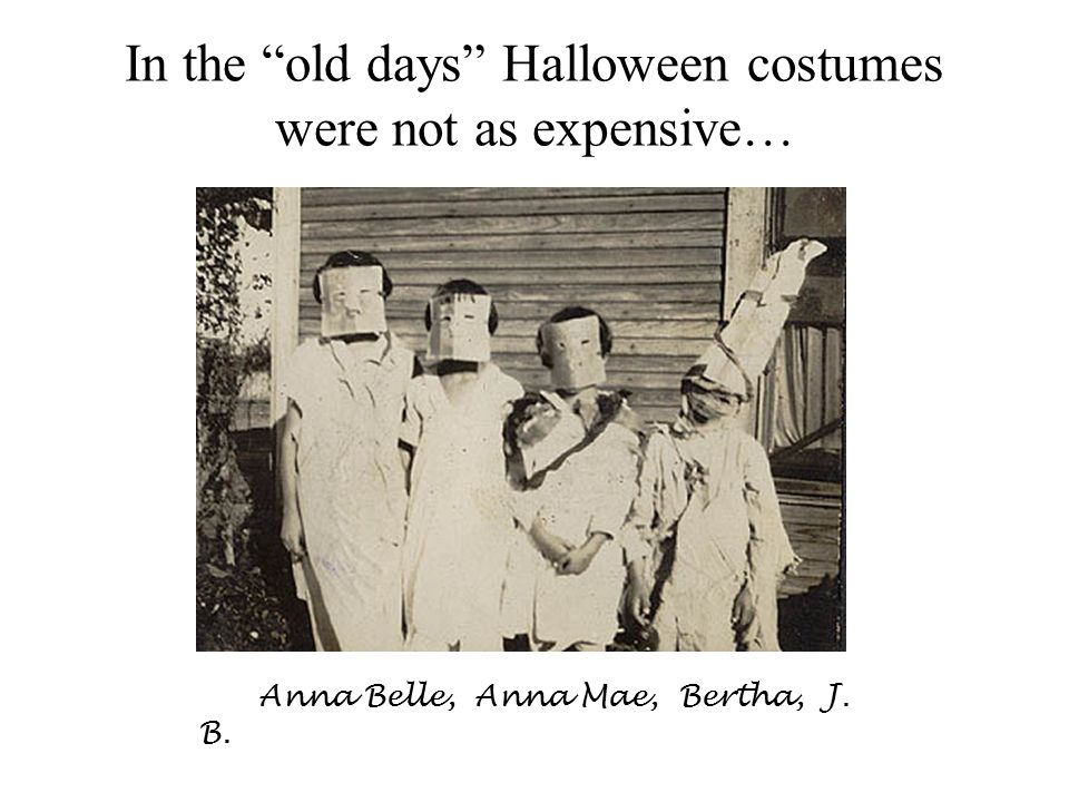 In the old days Halloween costumes were not as expensive… Anna Belle, Anna Mae, Bertha, J. B.