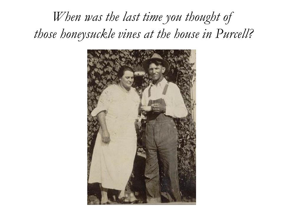 When was the last time you thought of those honeysuckle vines at the house in Purcell?