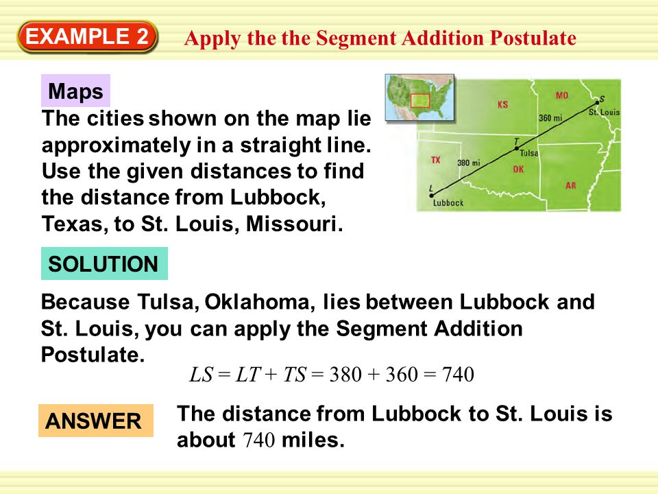 EXAMPLE 2 Apply the the Segment Addition Postulate SOLUTION Maps The cities shown on the map lie approximately in a straight line. Use the given dista