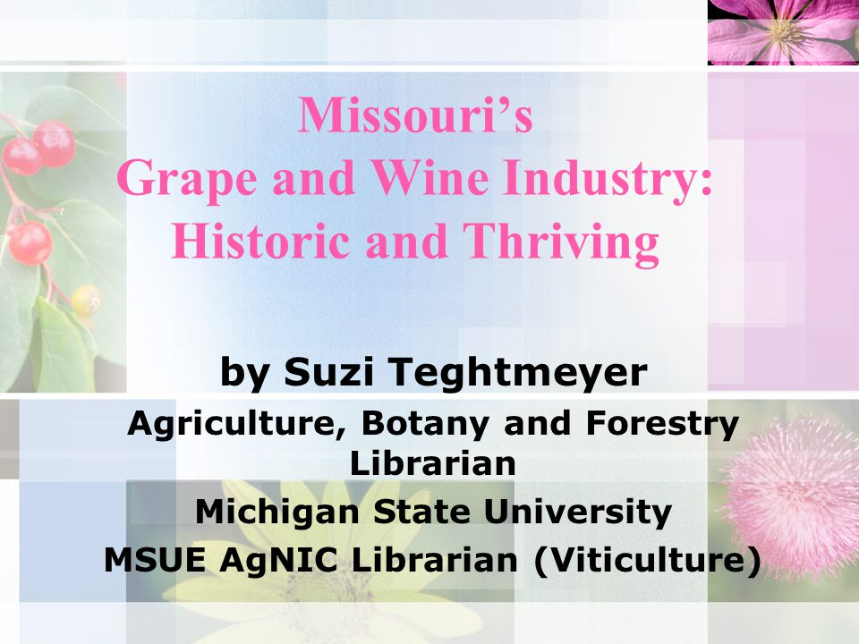 Missouri's Grape and Wine Industry: Historic and Thriving by Suzi Teghtmeyer Agriculture, Botany and Forestry Librarian Michigan State University MSUE