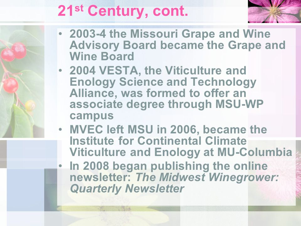 21 st Century, cont. 2003-4 the Missouri Grape and Wine Advisory Board became the Grape and Wine Board 2004 VESTA, the Viticulture and Enology Science
