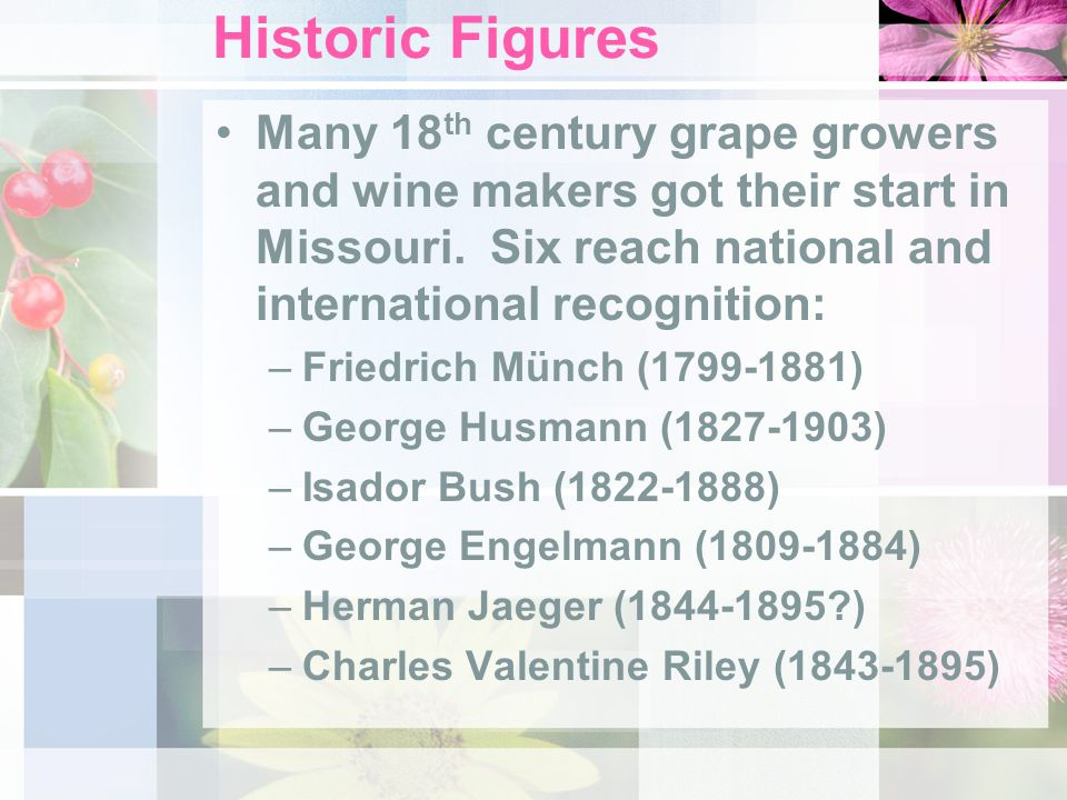 Historic Figures Many 18 th century grape growers and wine makers got their start in Missouri. Six reach national and international recognition: –Frie