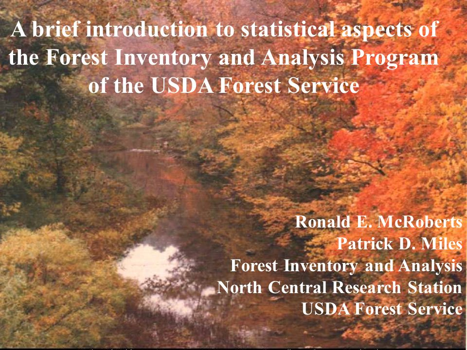 A brief introduction to statistical aspects of the Forest Inventory and Analysis Program of the USDA Forest Service Ronald E. McRoberts Patrick D. Mil