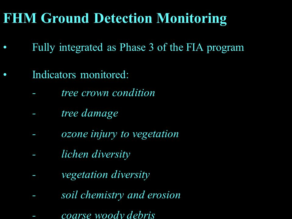 FHM Ground Detection Monitoring Fully integrated as Phase 3 of the FIA program Indicators monitored: -tree crown condition -tree damage -ozone injury