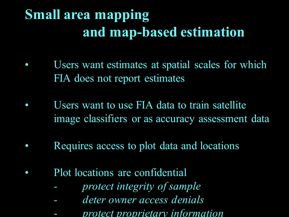 Small area mapping and map-based estimation Users want estimates at spatial scales for which FIA does not report estimates Users want to use FIA data