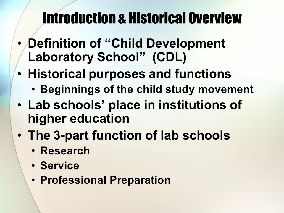 Introduction & Historical Overview Definition of Child Development Laboratory School (CDL) Historical purposes and functions Beginnings of the child study movement Lab schools' place in institutions of higher education The 3-part function of lab schools Research Service Professional Preparation