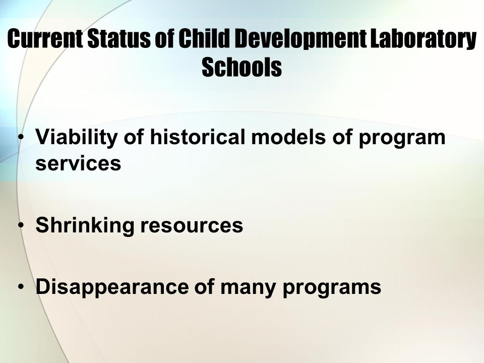 Current Status of Child Development Laboratory Schools Viability of historical models of program services Shrinking resources Disappearance of many programs