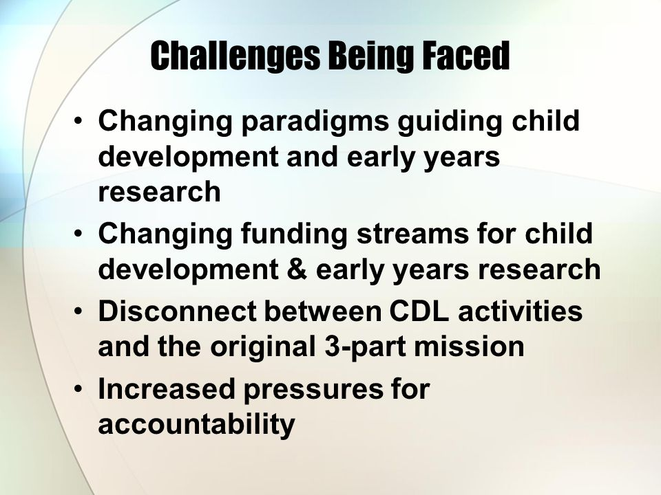 Challenges Being Faced Changing paradigms guiding child development and early years research Changing funding streams for child development & early years research Disconnect between CDL activities and the original 3-part mission Increased pressures for accountability