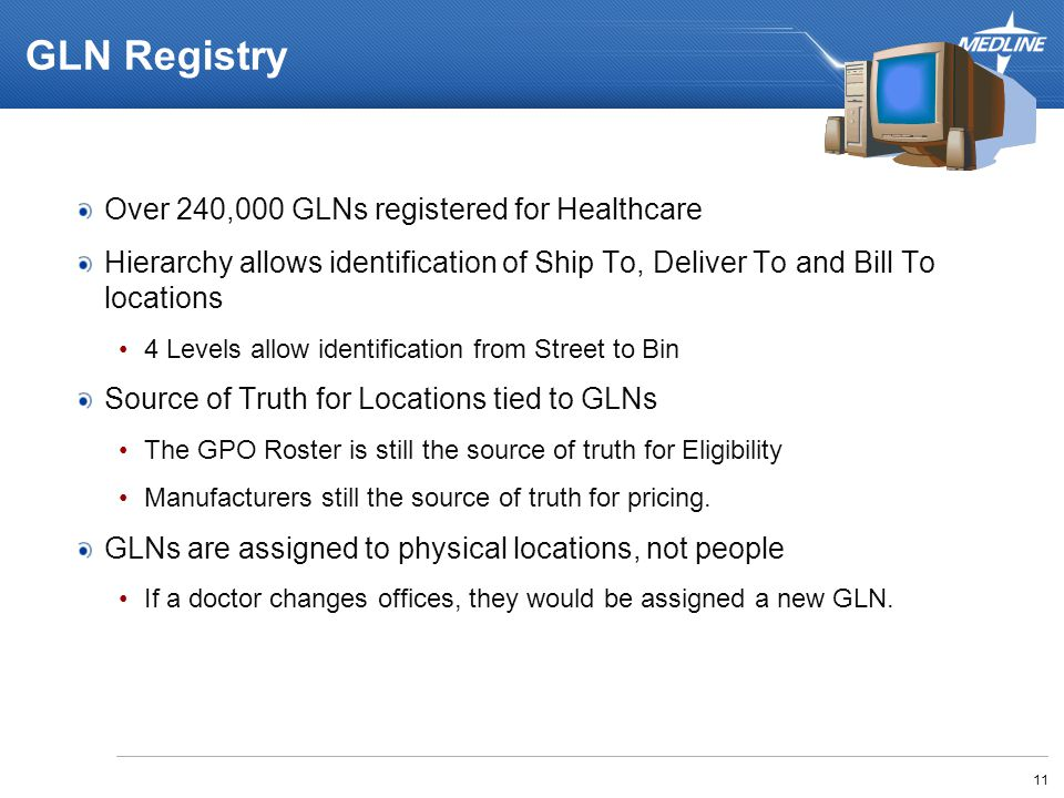 GLN Registry Over 240,000 GLNs registered for Healthcare Hierarchy allows identification of Ship To, Deliver To and Bill To locations 4 Levels allow identification from Street to Bin Source of Truth for Locations tied to GLNs The GPO Roster is still the source of truth for Eligibility Manufacturers still the source of truth for pricing.